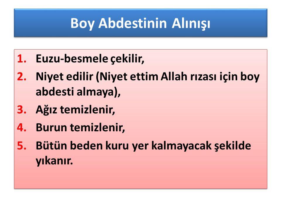 Boy Abdestinin Alınışı 1.Euzu-besmele çekilir, 2.Niyet edilir (Niyet ettim Allah rızası için boy abdesti almaya), 3.Ağız temizlenir, 4.Burun temizleni