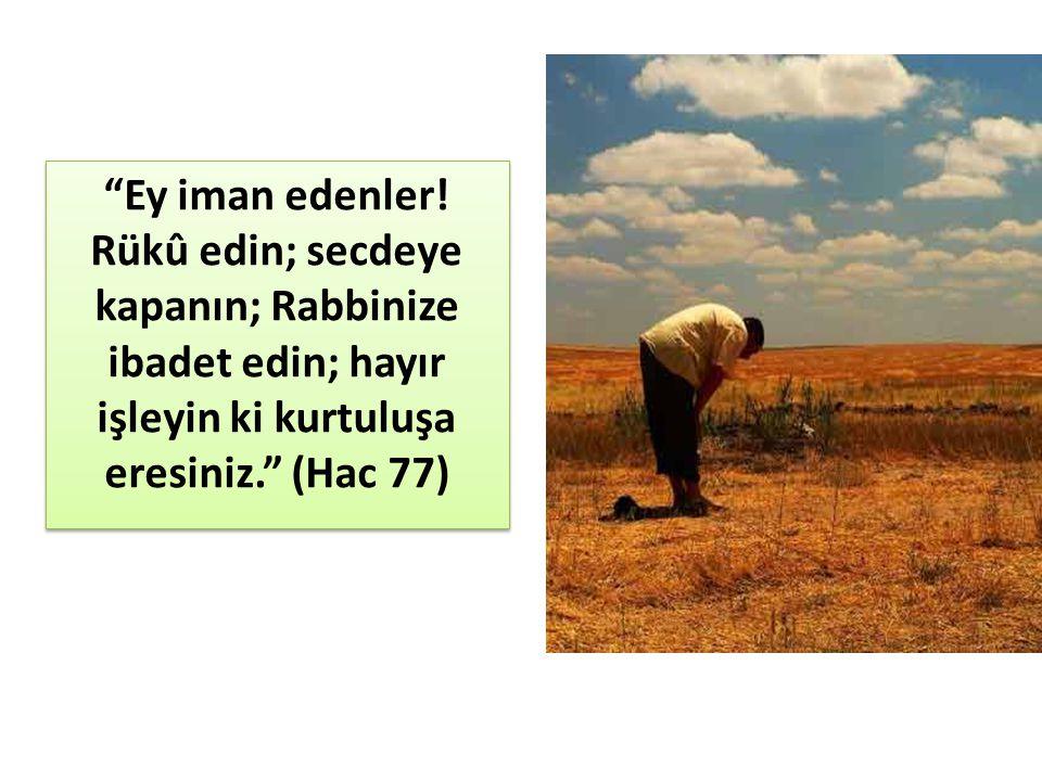"""""""Ey iman edenler! Rükû edin; secdeye kapanın; Rabbinize ibadet edin; hayır işleyin ki kurtuluşa eresiniz."""" (Hac 77)"""
