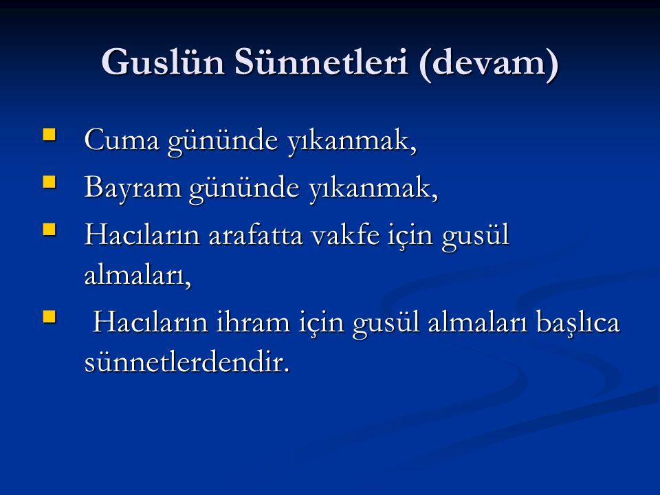 Guslün Sünnetleri (devam)  Cuma gününde yıkanmak,  Bayram gününde yıkanmak,  Hacıların arafatta vakfe için gusül almaları,  Hacıların ihram için g