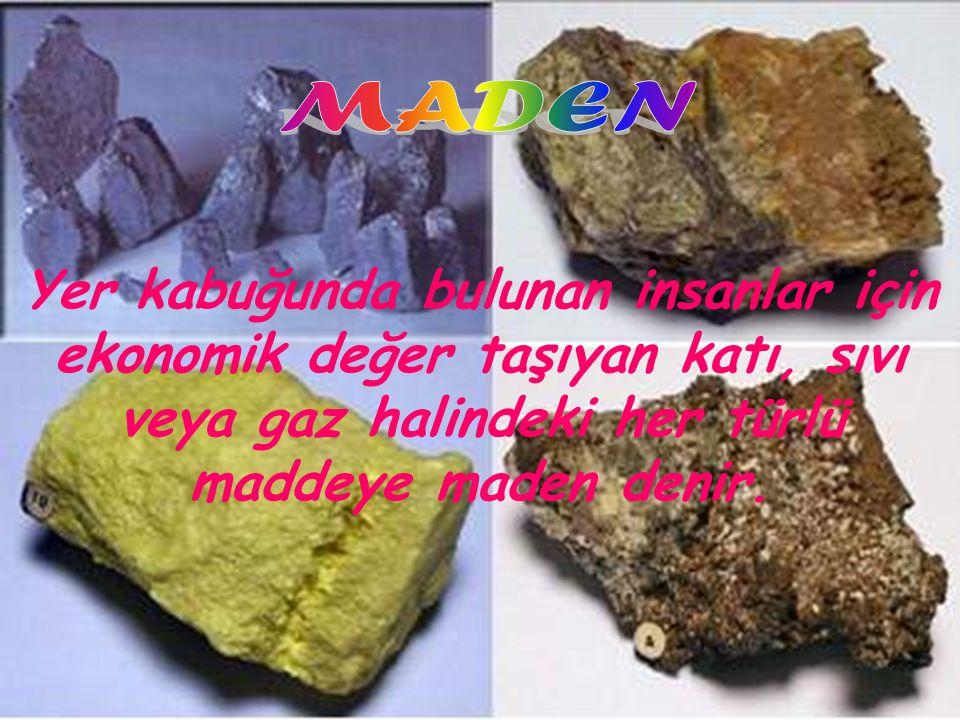 www.sunumerkezi.com Yer kabuğunda bulunan insanlar için ekonomik değer taşıyan katı, sıvı veya gaz halindeki her türlü maddeye maden denir.