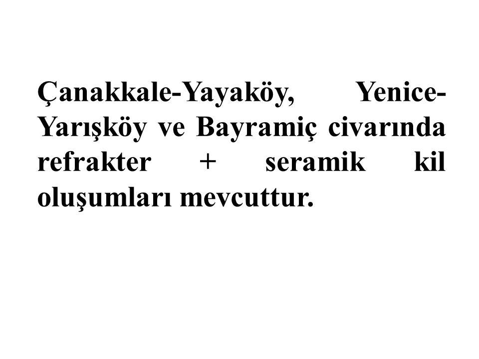 Çanakkale-Yayaköy, Yenice- Yarışköy ve Bayramiç civarında refrakter + seramik kil oluşumları mevcuttur.