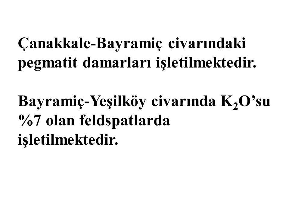 Çanakkale-Bayramiç civarındaki pegmatit damarları işletilmektedir. Bayramiç-Yeşilköy civarında K 2 O'su %7 olan feldspatlarda işletilmektedir.