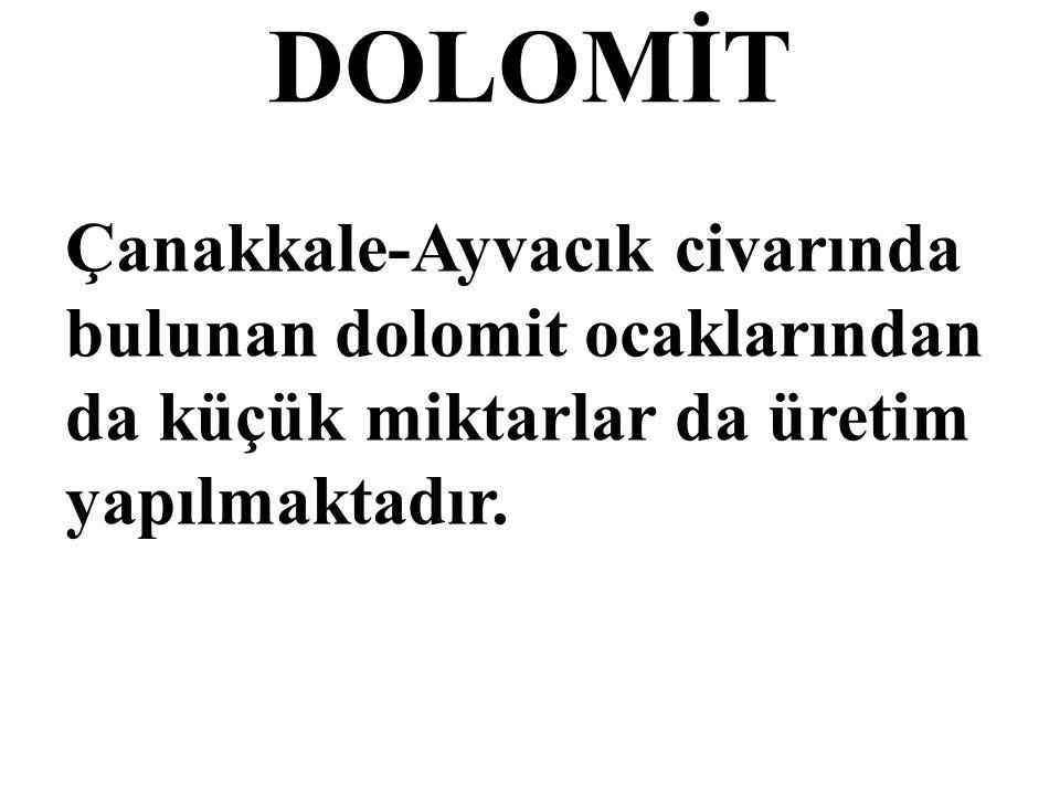 DOLOMİT Çanakkale-Ayvacık civarında bulunan dolomit ocaklarından da küçük miktarlar da üretim yapılmaktadır.