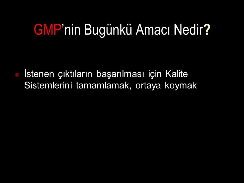 GMP'nin Bugünkü Amacı Nedir ? İstenen çıktıların başarılması için Kalite Sistemlerini tamamlamak, ortaya koymak