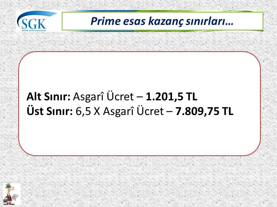 Prime esas kazanç sınırları… Alt Sınır: Asgarî Ücret – 1.201,5 TL Üst Sınır: 6,5 X Asgarî Ücret – 7.809,75 TL