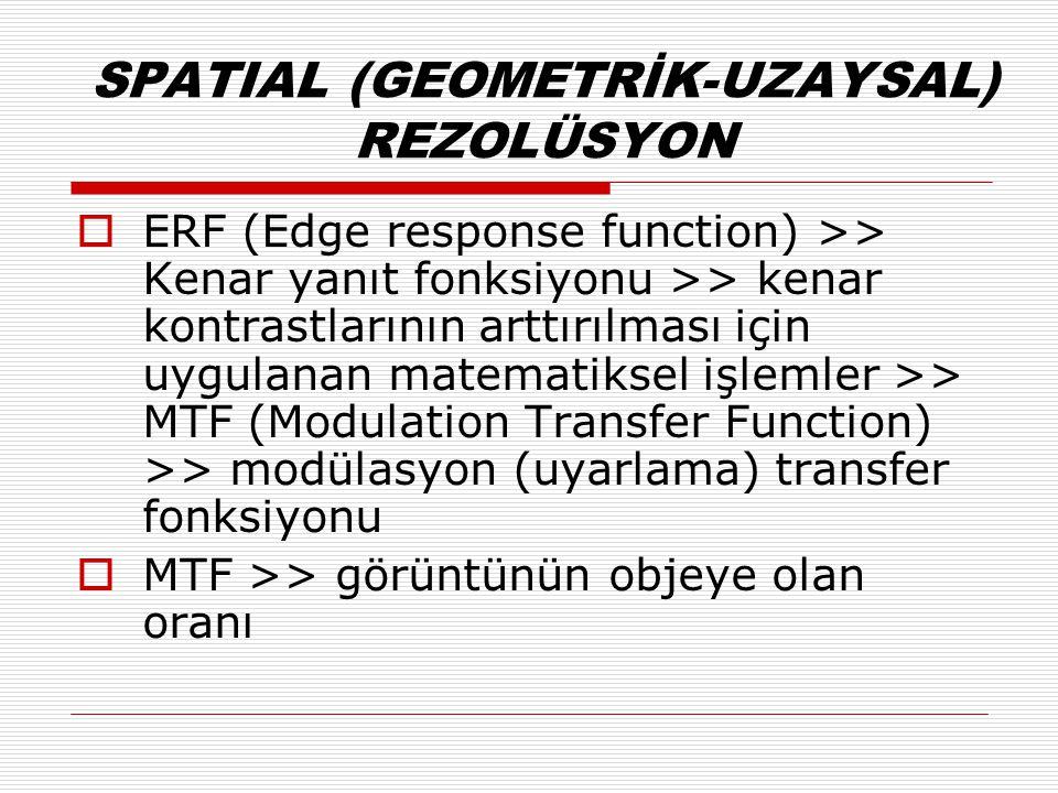 SPATIAL (GEOMETRİK-UZAYSAL) REZOLÜSYON  ERF (Edge response function) >> Kenar yanıt fonksiyonu >> kenar kontrastlarının arttırılması için uygulanan matematiksel işlemler >> MTF (Modulation Transfer Function) >> modülasyon (uyarlama) transfer fonksiyonu  MTF >> görüntünün objeye olan oranı