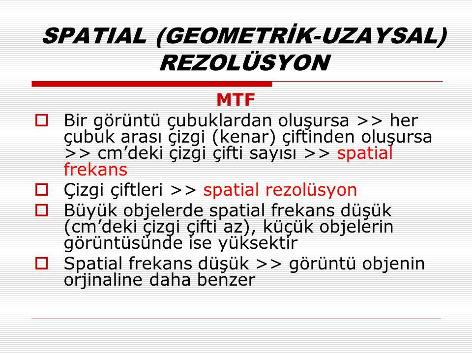 SPATIAL (GEOMETRİK-UZAYSAL) REZOLÜSYON MTF  Bir görüntü çubuklardan oluşursa >> her çubuk arası çizgi (kenar) çiftinden oluşursa >> cm'deki çizgi çifti sayısı >> spatial frekans  Çizgi çiftleri >> spatial rezolüsyon  Büyük objelerde spatial frekans düşük (cm'deki çizgi çifti az), küçük objelerin görüntüsünde ise yüksektir  Spatial frekans düşük >> görüntü objenin orjinaline daha benzer