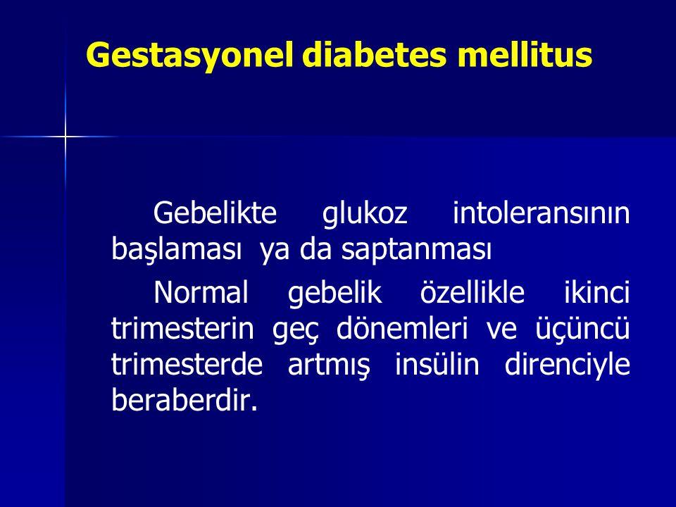 Gestasyonel diabetes mellitus Gebelikte glukoz intoleransının başlaması ya da saptanması Normal gebelik özellikle ikinci trimesterin geç dönemleri ve