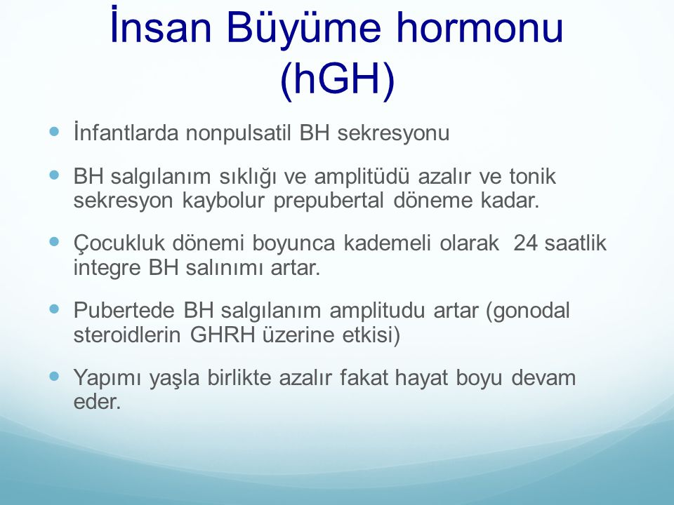 İnsan Büyüme hormonu (hGH) İnfantlarda nonpulsatil BH sekresyonu BH salgılanım sıklığı ve amplitüdü azalır ve tonik sekresyon kaybolur prepubertal dön