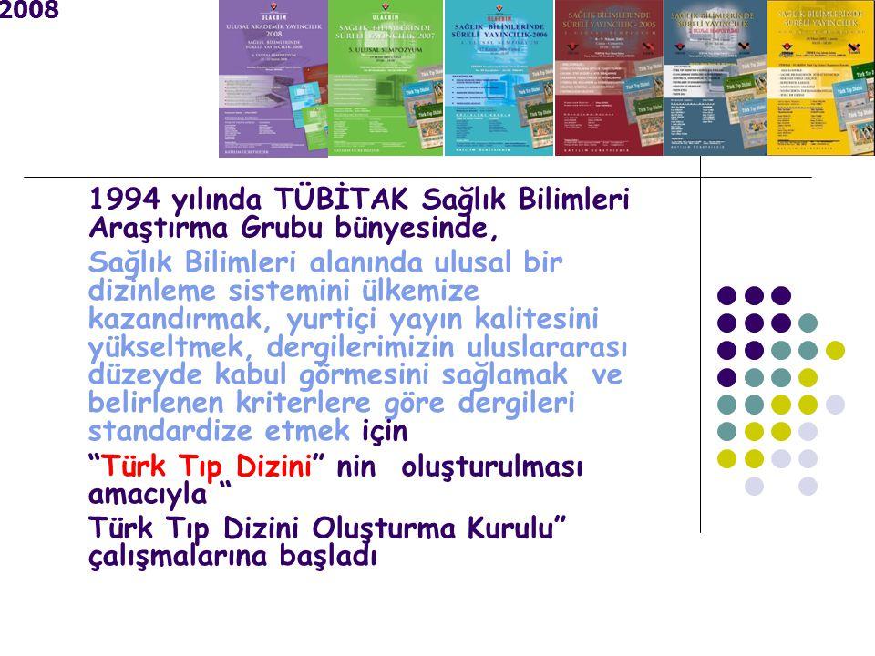 2008 1994 yılında TÜBİTAK Sağlık Bilimleri Araştırma Grubu bünyesinde, Sağlık Bilimleri alanında ulusal bir dizinleme sistemini ülkemize kazandırmak, yurtiçi yayın kalitesini yükseltmek, dergilerimizin uluslararası düzeyde kabul görmesini sağlamak ve belirlenen kriterlere göre dergileri standardize etmek için Türk Tıp Dizini nin oluşturulması amacıyla Türk Tıp Dizini Oluşturma Kurulu çalışmalarına başladı