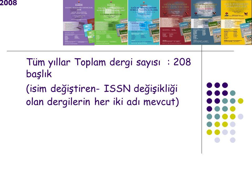 2008 Tüm yıllar Toplam dergi sayısı : 208 başlık (isim değiştiren- ISSN değişikliği olan dergilerin her iki adı mevcut)