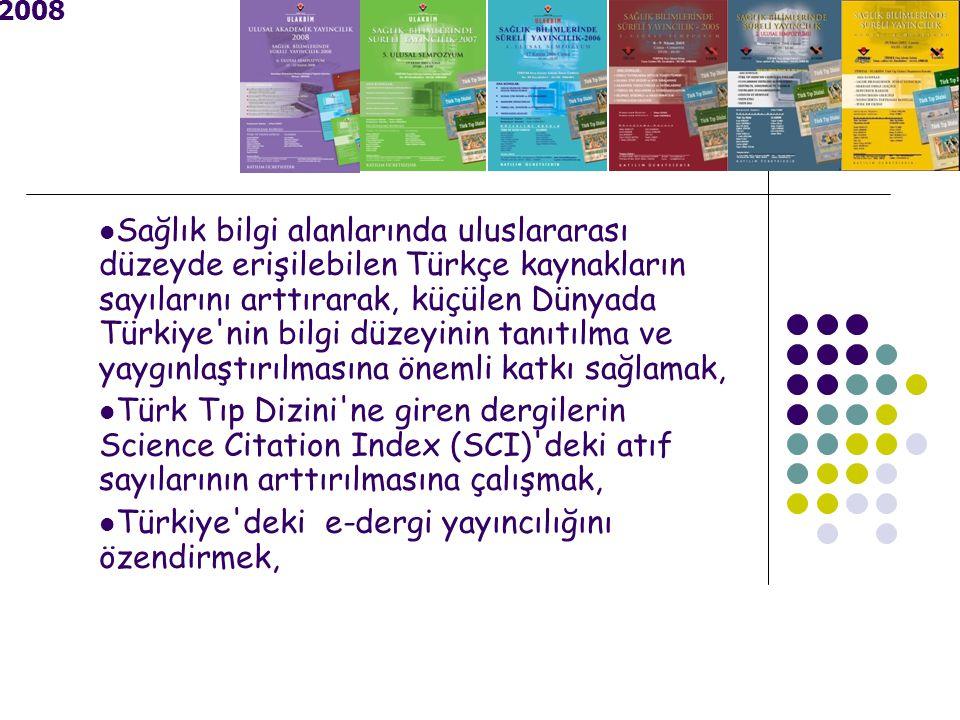 2008 Sağlık bilgi alanlarında uluslararası düzeyde erişilebilen Türkçe kaynakların sayılarını arttırarak, küçülen Dünyada Türkiye nin bilgi düzeyinin tanıtılma ve yaygınlaştırılmasına önemli katkı sağlamak, Türk Tıp Dizini ne giren dergilerin Science Citation Index (SCI) deki atıf sayılarının arttırılmasına çalışmak, Türkiye deki e-dergi yayıncılığını özendirmek,