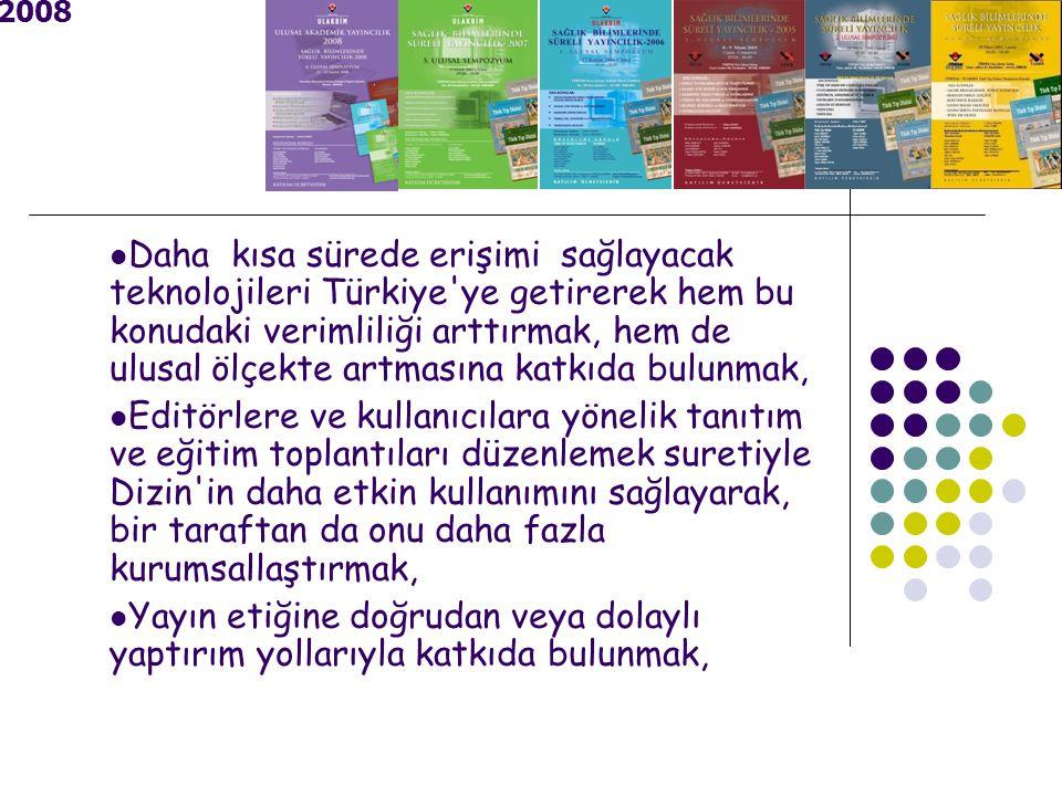 2008 Daha kısa sürede erişimi sağlayacak teknolojileri Türkiye ye getirerek hem bu konudaki verimliliği arttırmak, hem de ulusal ölçekte artmasına katkıda bulunmak, Editörlere ve kullanıcılara yönelik tanıtım ve eğitim toplantıları düzenlemek suretiyle Dizin in daha etkin kullanımını sağlayarak, bir taraftan da onu daha fazla kurumsallaştırmak, Yayın etiğine doğrudan veya dolaylı yaptırım yollarıyla katkıda bulunmak,