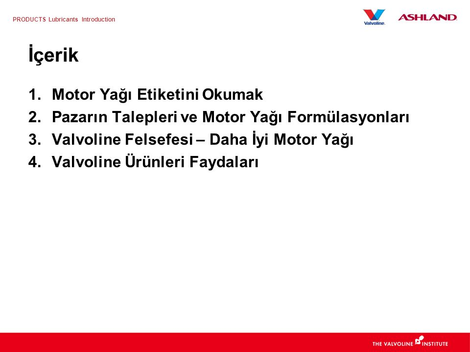 PRODUCTS Lubricants Introduction Valvoline, değer katan faydalar sunar… Şartnamelerin ÖTESİNE GEÇEN formülasyonlar.