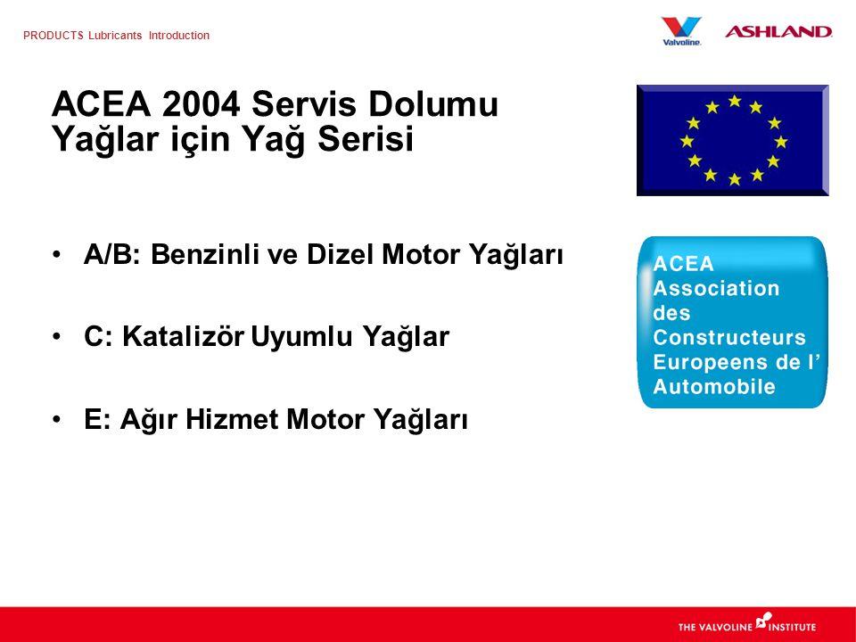 PRODUCTS Lubricants Introduction ACEA 2004 Servis Dolumu Yağlar için Yağ Serisi A/B: Benzinli ve Dizel Motor Yağları C: Katalizör Uyumlu Yağlar E: Ağır Hizmet Motor Yağları