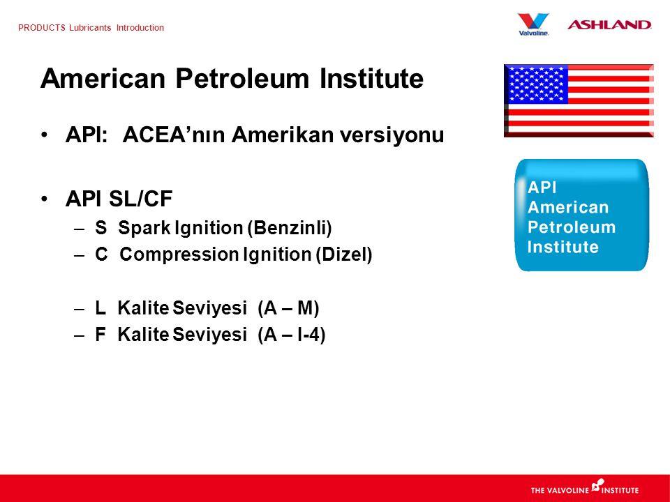 PRODUCTS Lubricants Introduction American Petroleum Institute API: ACEA'nın Amerikan versiyonu API SL/CF –S Spark Ignition (Benzinli) –C Compression Ignition (Dizel) –L Kalite Seviyesi (A – M) –F Kalite Seviyesi (A – I-4)
