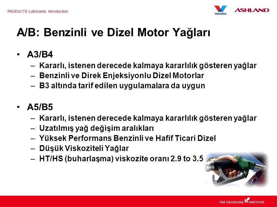 PRODUCTS Lubricants Introduction A/B: Benzinli ve Dizel Motor Yağları A1/B1 –Benzinli ve hafif ticari dizel motorlar –Düşük Viskoziteli Yağlar –HT/HS (buharlaşma) 2.6 –3.5 cPs A3/B3 –Kararlı ve dengeli, istenen derecede kalan yağlar –Benzinli ve hafif ticari dizel motorlar –Yüksek performans motorlar –Düşük Viskoziteli Yağlar –Uzun Yağ Değişim Aralığı (Mümkün)
