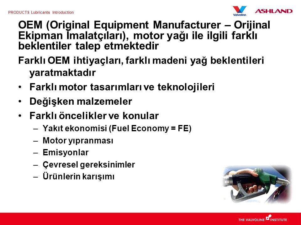 PRODUCTS Lubricants Introduction A/B: Benzinli ve Dizel Motor Yağları A3/B4 –Kararlı, istenen derecede kalmaya kararlılık gösteren yağlar –Benzinli ve Direk Enjeksiyonlu Dizel Motorlar –B3 altında tarif edilen uygulamalara da uygun A5/B5 –Kararlı, istenen derecede kalmaya kararlılık gösteren yağlar –Uzatılmış yağ değişim aralıkları –Yüksek Performans Benzinli ve Hafif Ticari Dizel –Düşük Viskoziteli Yağlar –HT/HS (buharlaşma) viskozite oranı 2.9 to 3.5 cPs.