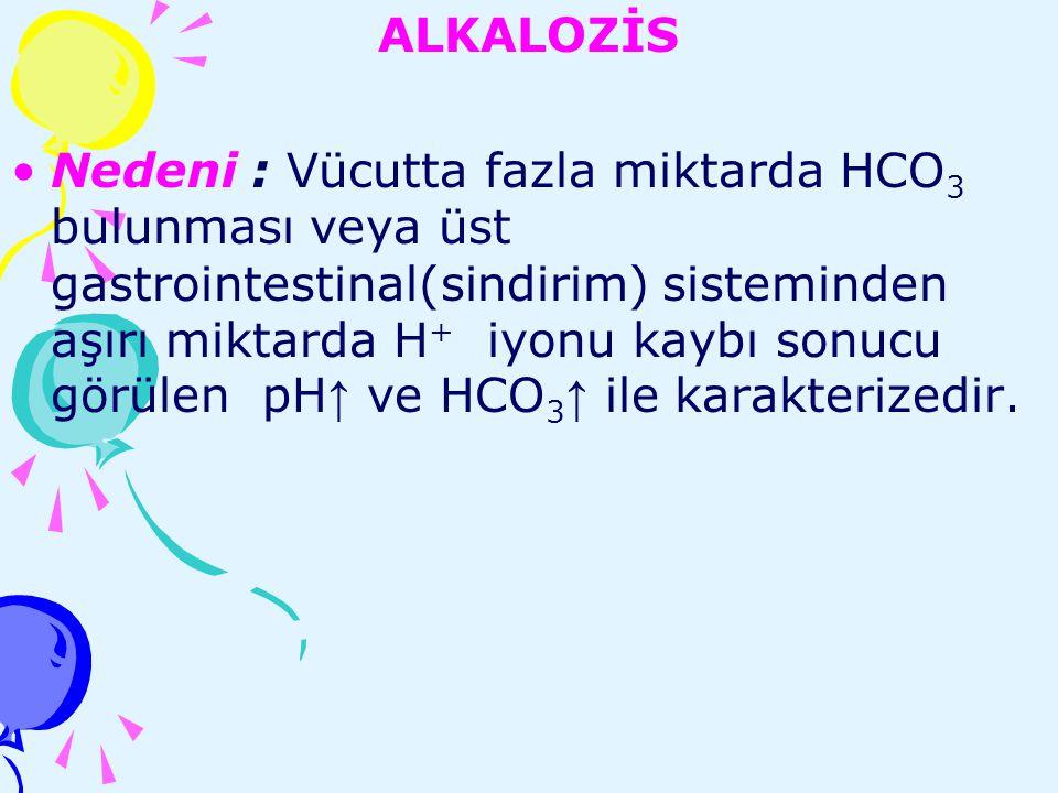 ALKALOZİS Nedeni : Vücutta fazla miktarda HCO 3 bulunması veya üst gastrointestinal(sindirim) sisteminden aşırı miktarda H + iyonu kaybı sonucu görüle