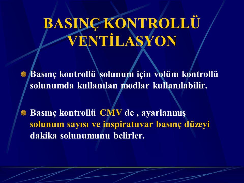 BASINÇ KONTROLLÜ VENTİLASYON Basınç kontrollü solunum için volüm kontrollü solunumda kullanılan modlar kullanılabilir.