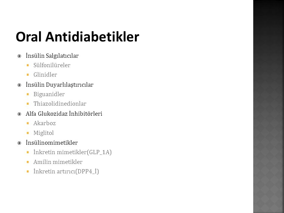  İnsülin Salgılatıcılar  Sülfonilüreler  Glinidler  İnsülin Duyarlılaştırıcılar  Biguanidler  Thiazolidinedionlar  Alfa Glukozidaz İnhibitörleri  Akarboz  Miglitol  İnsülinomimetikler  İnkretin mimetikler(GLP_1A)  Amilin mimetikler  İnkretin artırıcı(DPP4_İ)