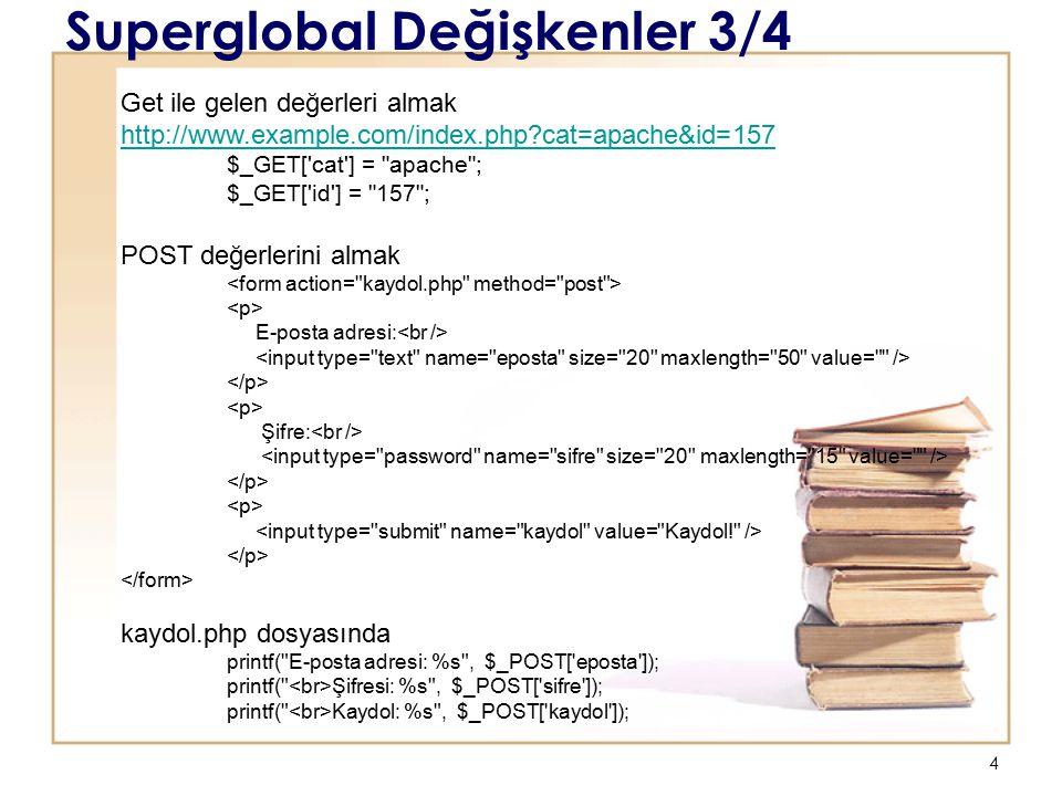 4 Superglobal Değişkenler 3/4 Get ile gelen değerleri almak http://www.example.com/index.php cat=apache&id=157 http://www.example.com/index.php cat=apache&id=157 $_GET[ cat ] = apache ; $_GET[ id ] = 157 ; POST değerlerini almak E-posta adresi: Şifre: kaydol.php dosyasında printf( E-posta adresi: %s , $_POST[ eposta ]); printf( Şifresi: %s , $_POST[ sifre ]); printf( Kaydol: %s , $_POST[ kaydol ]);