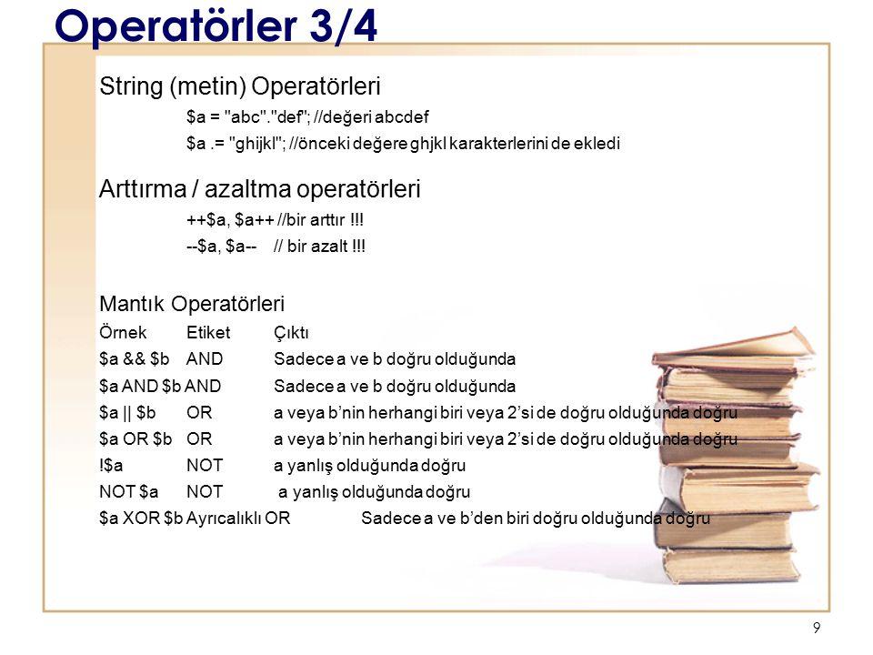 9 Operatörler 3/4 String (metin) Operatörleri $a = abc . def ; //değeri abcdef $a.= ghijkl ; //önceki değere ghjkl karakterlerini de ekledi Arttırma / azaltma operatörleri ++$a, $a++ //bir arttır !!.