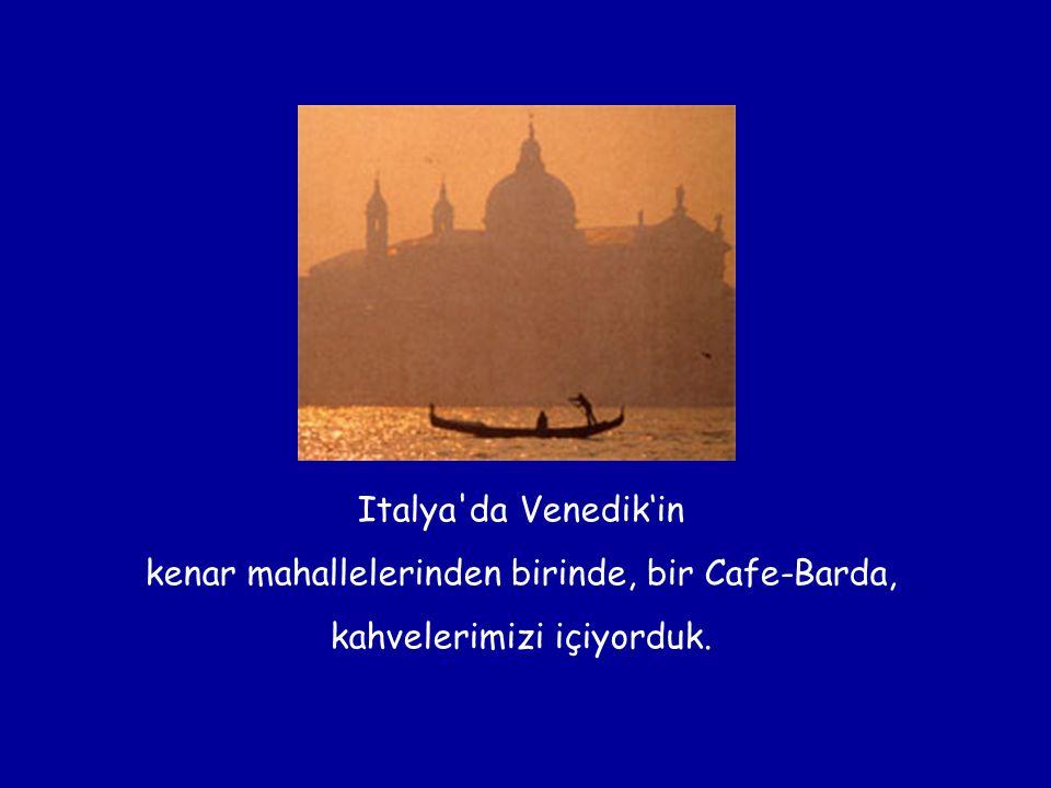 Italya'da Venedik'in kenar mahallelerinden birinde, bir Cafe-Barda, kahvelerimizi içiyorduk.