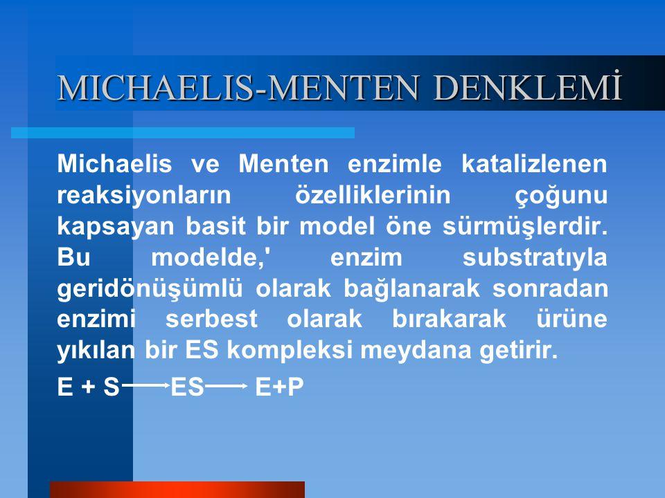 MICHAELIS-MENTEN DENKLEMİ Michaelis ve Menten enzimle katalizlenen reaksiyonların özelliklerinin çoğunu kapsayan basit bir model öne sürmüşlerdir. Bu
