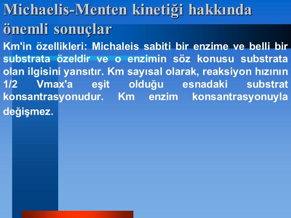 Michaelis-Menten kinetiği hakkında önemli sonuçlar Km'in özellikleri: Michaleis sabiti bir enzime ve belli bir substrata özeldir ve o enzimin söz konu