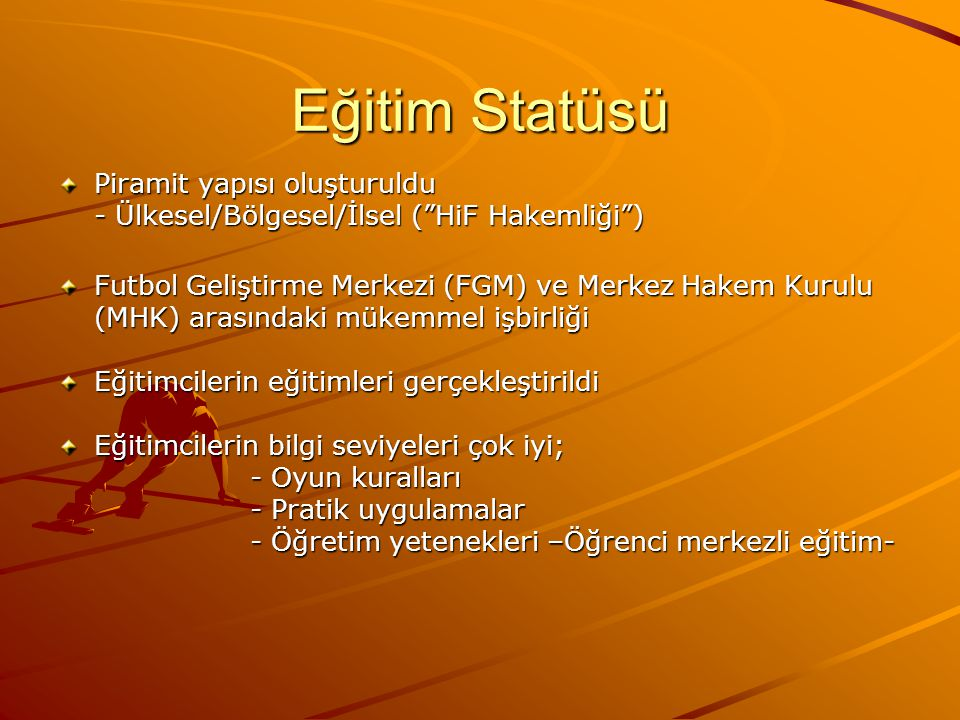 Eğitim Statüsü Piramit yapısı oluşturuldu - Ülkesel/Bölgesel/İlsel ( HiF Hakemliği ) Futbol Geliştirme Merkezi (FGM) ve Merkez Hakem Kurulu (MHK) arasındaki mükemmel işbirliği Eğitimcilerin eğitimleri gerçekleştirildi Eğitimcilerin bilgi seviyeleri çok iyi; - Oyun kuralları - Pratik uygulamalar - Öğretim yetenekleri –Öğrenci merkezli eğitim- - Öğretim yetenekleri –Öğrenci merkezli eğitim-