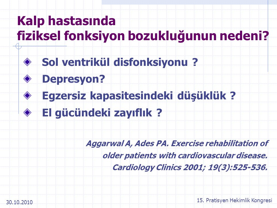 30.10.2010 15. Pratisyen Hekimlik Kongresi Kalp hastasında fiziksel fonksiyon bozukluğunun nedeni? Sol ventrikül disfonksiyonu ? Depresyon? Egzersiz k
