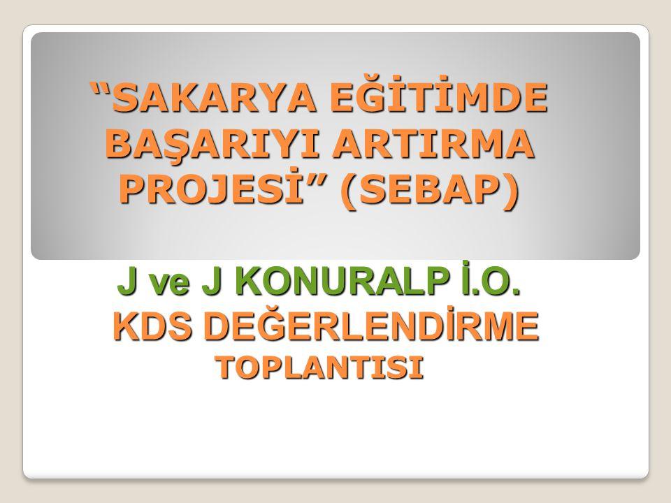 """""""SAKARYA EĞİTİMDE BAŞARIYI ARTIRMA PROJESİ"""" (SEBAP) J ve J KONURALP İ.O. KDS DEĞERLENDİRME TOPLANTISI"""