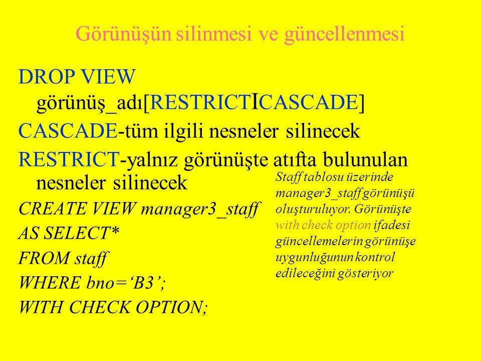 Görünüşün silinmesi ve güncellenmesi DROP VIEW görünüş_adı[RESTRICT I CASCADE] CASCADE-tüm ilgili nesneler silinecek RESTRICT-yalnız görünüşte atıfta bulunulan nesneler silinecek CREATE VIEW manager3_staff AS SELECT* FROM staff WHERE bno='B3'; WITH CHECK OPTION; Staff tablosu üzerinde manager3_staff görünüşü oluşturuluyor.