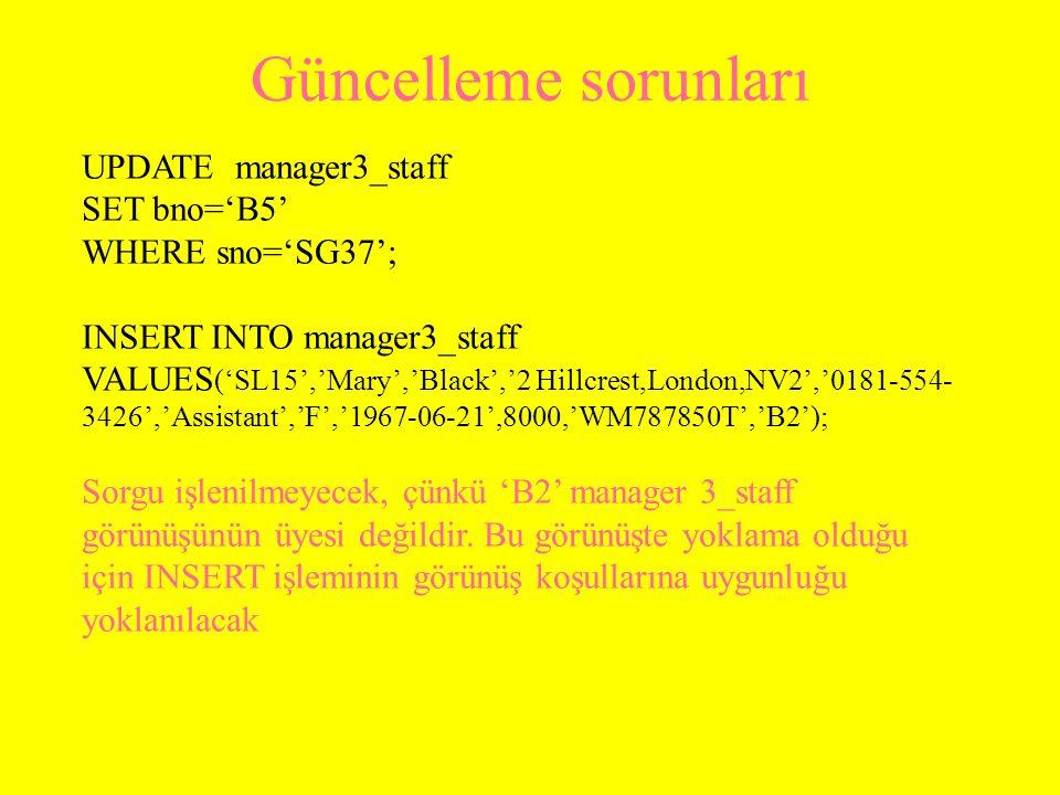 Güncelleme sorunları UPDATE manager3_staff SET bno='B5' WHERE sno='SG37'; INSERT INTO manager3_staff VALUES ('SL15','Mary','Black','2 Hillcrest,London,NV2','0181-554- 3426','Assistant','F','1967-06-21',8000,'WM787850T','B2'); Sorgu işlenilmeyecek, çünkü 'B2' manager 3_staff görünüşünün üyesi değildir.