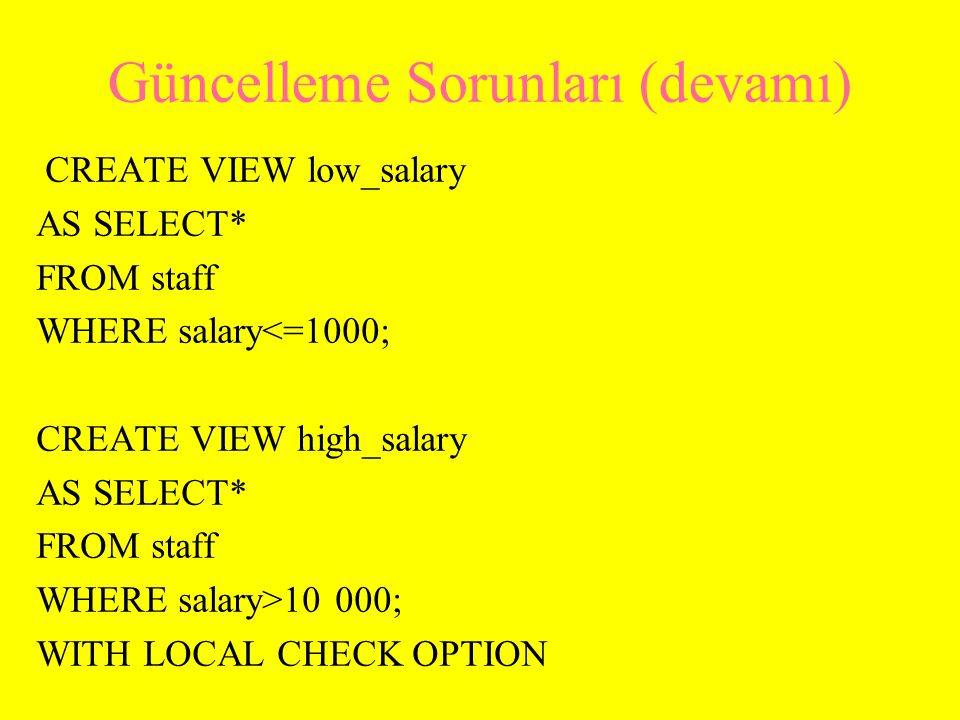 Güncelleme Sorunları (devamı-2) CREATE VIEW manager3_staff AS SELECT* FROM high_salary WHERE bno='B3'; UPDATE manager3_staff SET salary=9500 WHERE sno='SG37'; Güncelleme baş tutmayacak; görünüşün oluşturulma koşulu ile tutarsızlık bulunmaktadır (9500<10000) staff High_salary Manager3_staff
