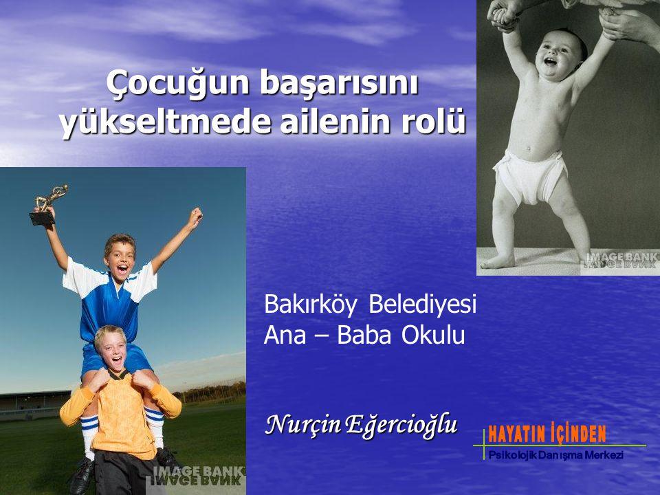 Çocuğun başarısını yükseltmede ailenin rolü Nurçin Eğercioğlu Bakırköy Belediyesi Ana – Baba Okulu