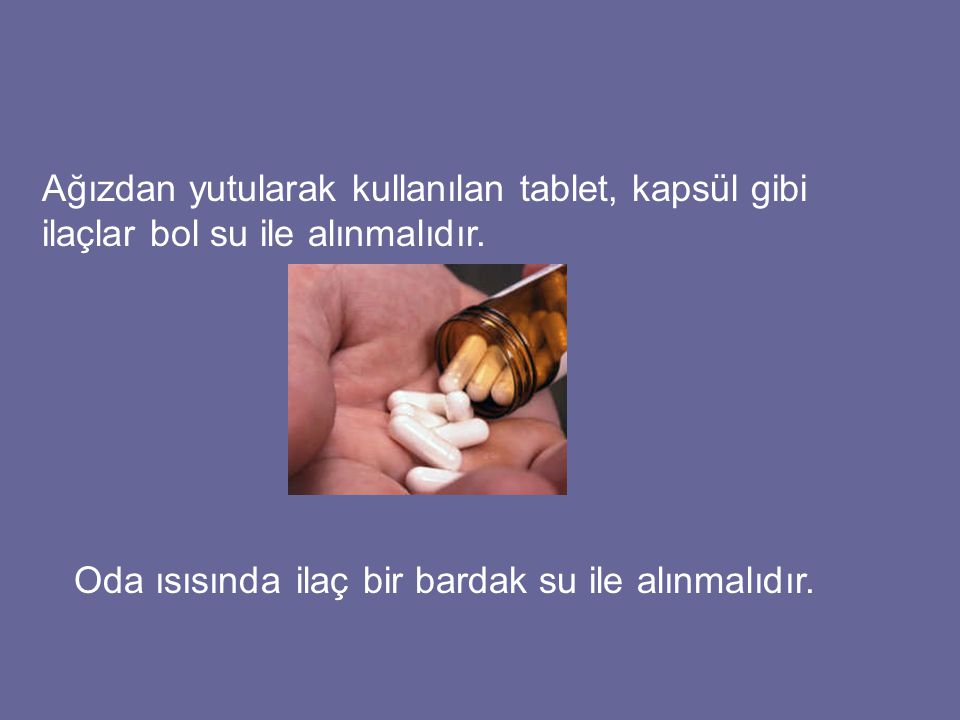 Ağızdan yutularak kullanılan tablet, kapsül gibi ilaçlar bol su ile alınmalıdır. Oda ısısında ilaç bir bardak su ile alınmalıdır.