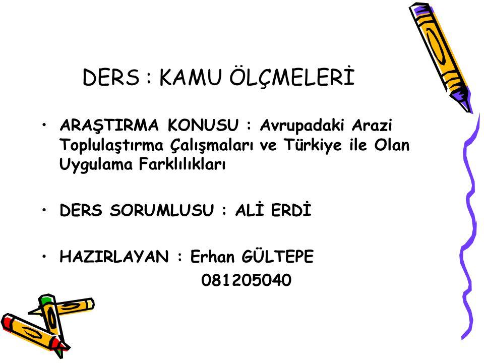 DERS : KAMU ÖLÇMELERİ ARAŞTIRMA KONUSU : Avrupadaki Arazi Toplulaştırma Çalışmaları ve Türkiye ile Olan Uygulama Farklılıkları DERS SORUMLUSU : ALİ ERDİ HAZIRLAYAN : Erhan GÜLTEPE 081205040