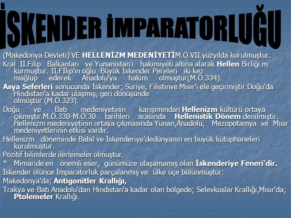 (Makedonya Devleti) VE HELLENİZM MEDENİYETİM.Ö.VII.yüzyılda kurulmuştur. Kral II.Filip Balkanları ve Yunanistan'ı hakimiyeti altına alarak Hellen Birl