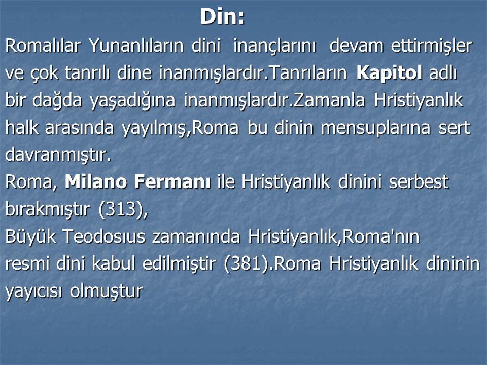 Din: Romalılar Yunanlıların dini inançlarını devam ettirmişler ve çok tanrılı dine inanmışlardır.Tanrıların Kapitol adlı bir dağda yaşadığına inanmışl