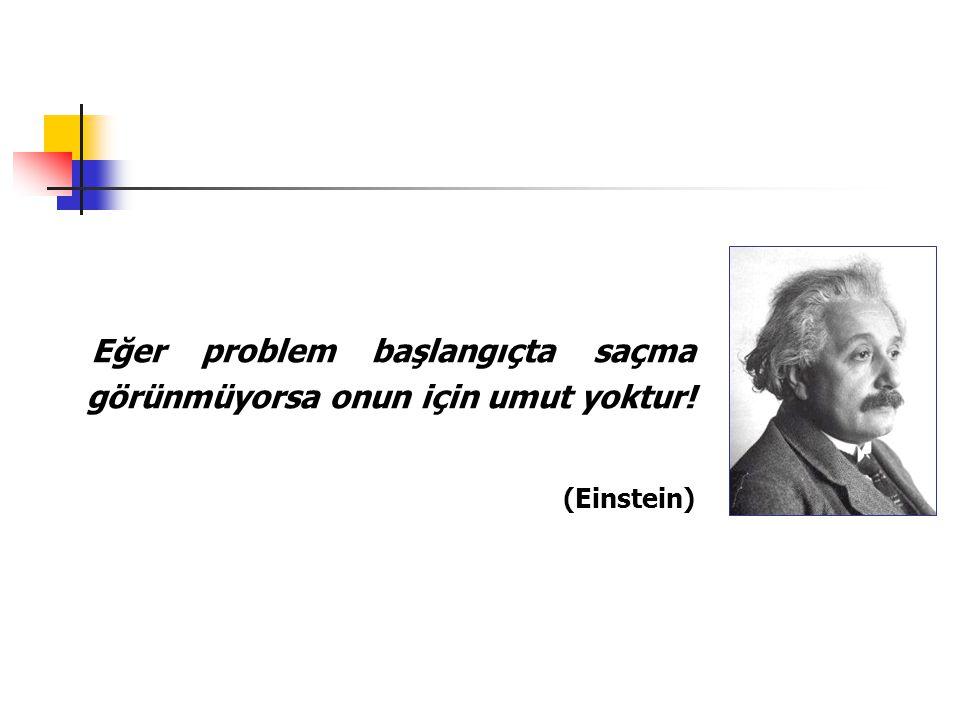 Eğer problem başlangıçta saçma görünmüyorsa onun için umut yoktur! (Einstein)