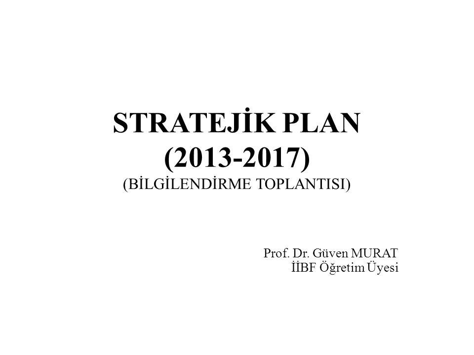 STRATEJİK PLAN (2013-2017) (BİLGİLENDİRME TOPLANTISI) Prof. Dr. Güven MURAT İİBF Öğretim Üyesi
