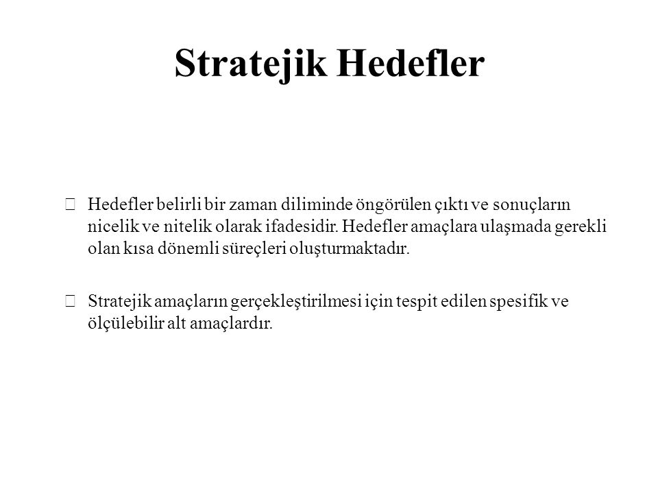 Stratejik Hedefler Hedefler belirli bir zaman diliminde öngörülen çıktı ve sonuçların nicelik ve nitelik olarak ifadesidir. Hedefler amaçlara ulaşmada