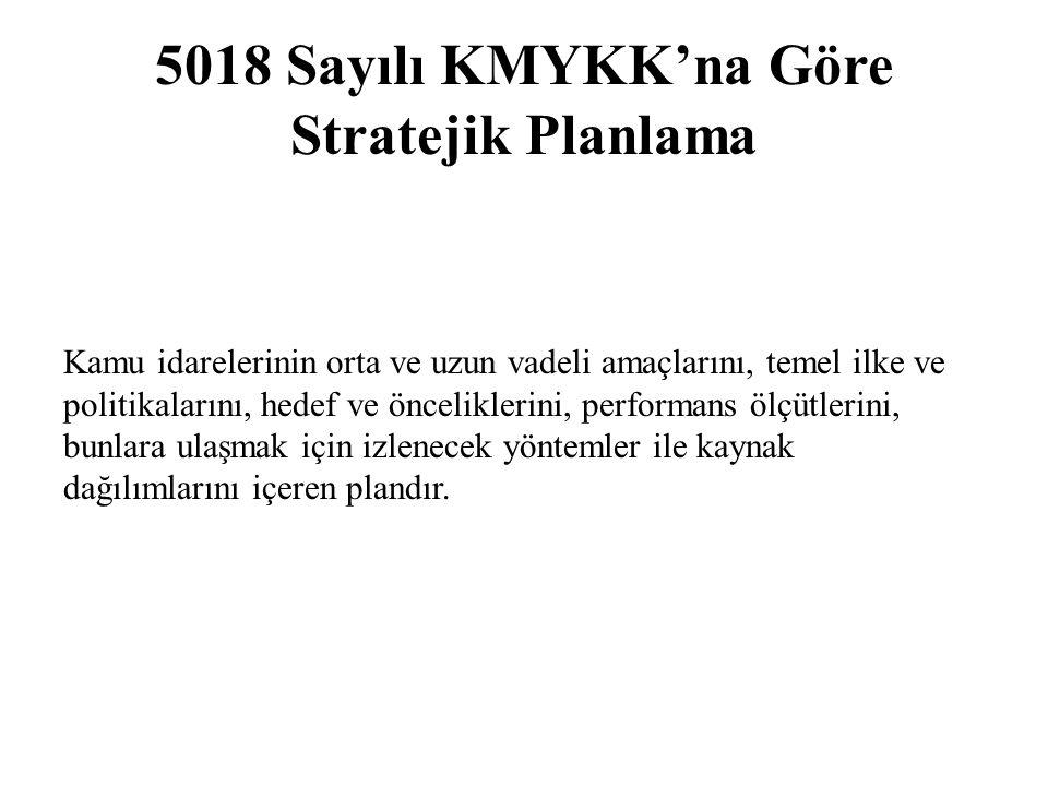 5018 Sayılı KMYKK'na Göre Stratejik Planlama Kamu idarelerinin orta ve uzun vadeli amaçlarını, temel ilke ve politikalarını, hedef ve önceliklerini, p