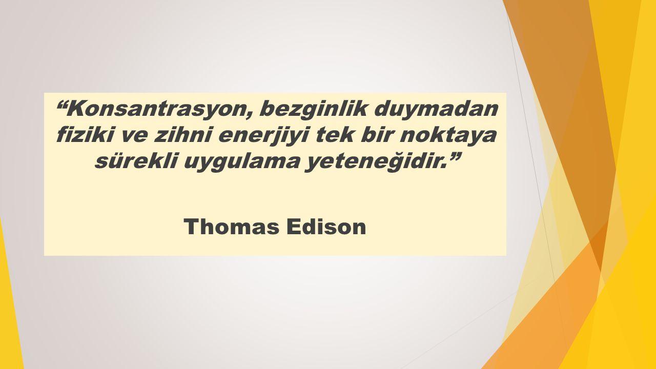 """""""Konsantrasyon, bezginlik duymadan fiziki ve zihni enerjiyi tek bir noktaya sürekli uygulama yeteneğidir."""" Thomas Edison"""