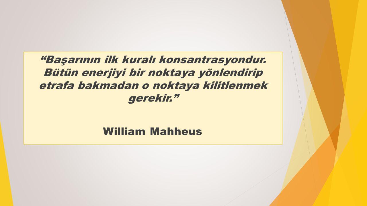 """""""Başarının ilk kuralı konsantrasyondur. Bütün enerjiyi bir noktaya yönlendirip etrafa bakmadan o noktaya kilitlenmek gerekir."""" William Mahheus"""