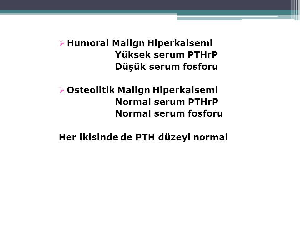  Humoral Malign Hiperkalsemi Yüksek serum PTHrP Düşük serum fosforu  Osteolitik Malign Hiperkalsemi Normal serum PTHrP Normal serum fosforu Her ikisinde de PTH düzeyi normal