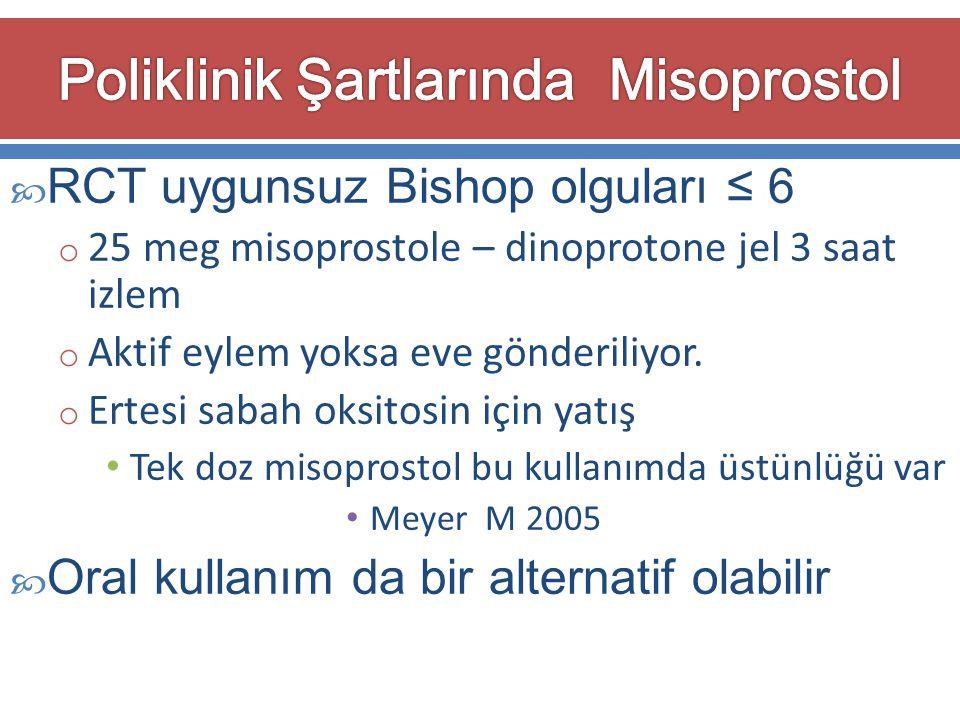  RCT uygunsuz Bishop olguları ≤ 6 o 25 meg misoprostole – dinoprotone jel 3 saat izlem o Aktif eylem yoksa eve gönderiliyor. o Ertesi sabah oksitosin