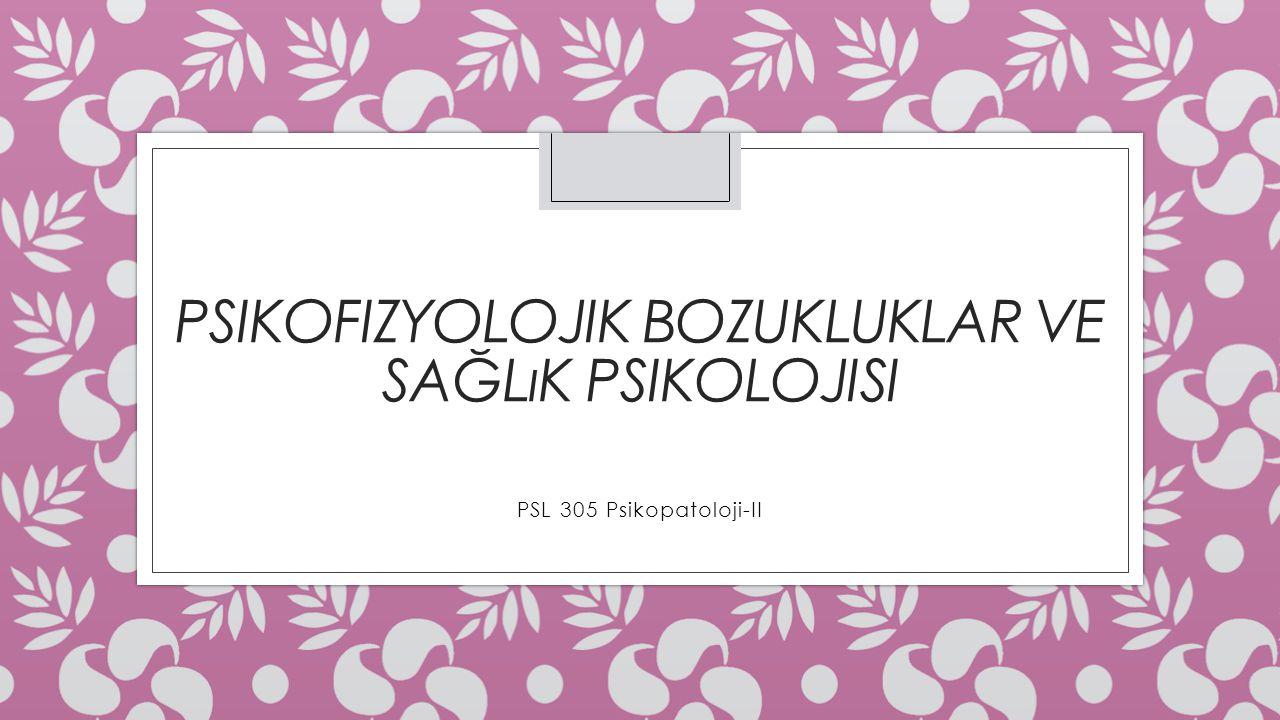 PSIKOFIZYOLOJIK BOZUKLUKLAR VE SAĞLıK PSIKOLOJISI PSL 305 Psikopatoloji-II